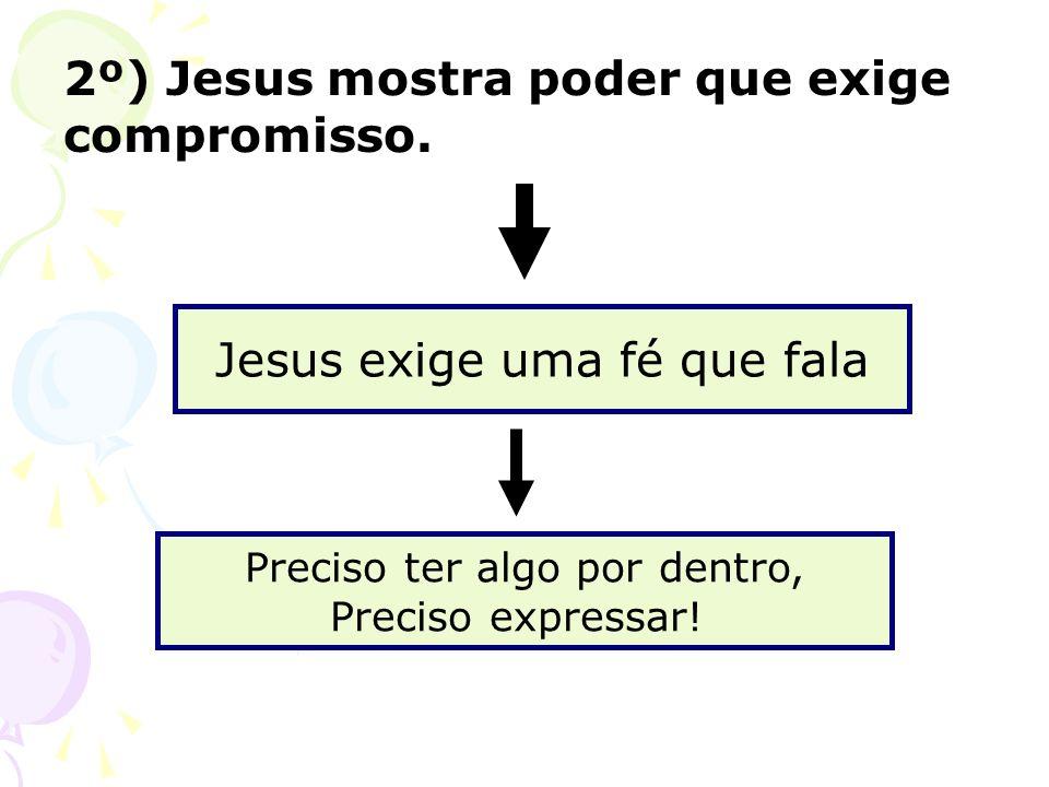 2º) Jesus mostra poder que exige compromisso. Jesus exige uma fé que fala Preciso ter algo por dentro, Preciso expressar!