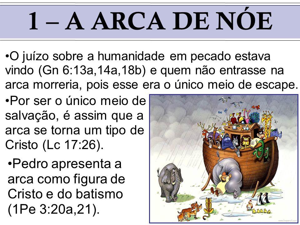 1 – A ARCA DE NÓE Pedro apresenta a arca como figura de Cristo e do batismo (1Pe 3:20a,21). O juízo sobre a humanidade em pecado estava vindo (Gn 6:13