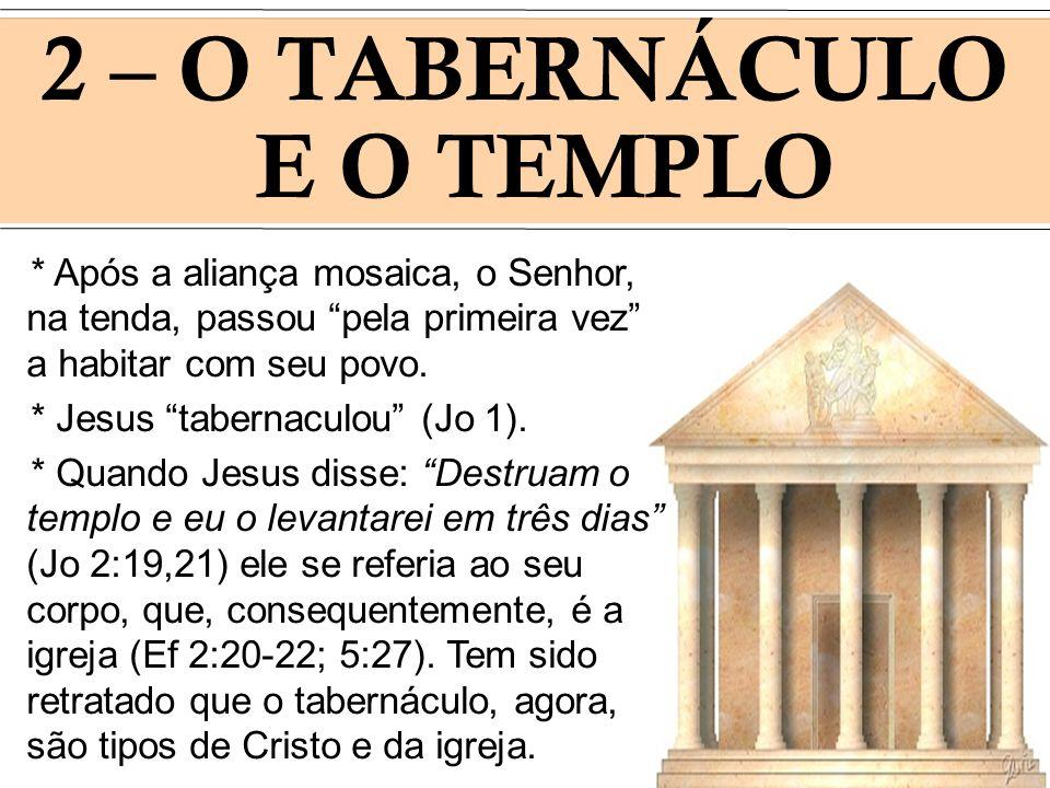 2 – O TABERNÁCULO E O TEMPLO * Após a aliança mosaica, o Senhor, na tenda, passou pela primeira vez a habitar com seu povo. * Jesus tabernaculou (Jo 1