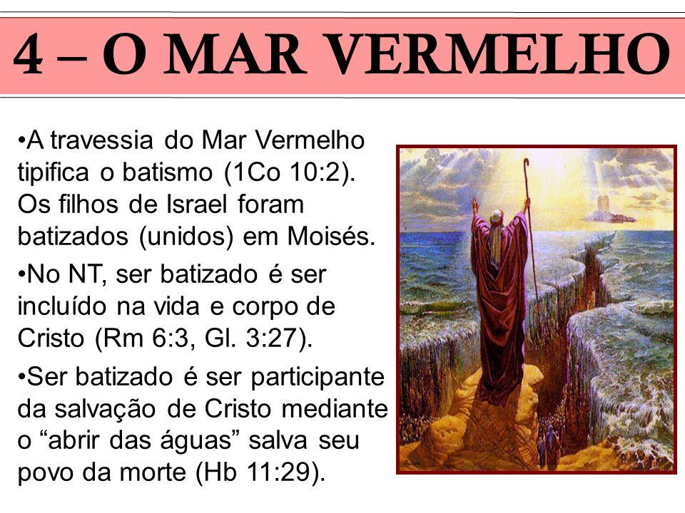 4 – O MAR VERMELHO A travessia do Mar Vermelho tipifica o batismo (1Co 10:2). Os filhos de Israel foram batizados (unidos) em Moisés. No NT, ser batiz