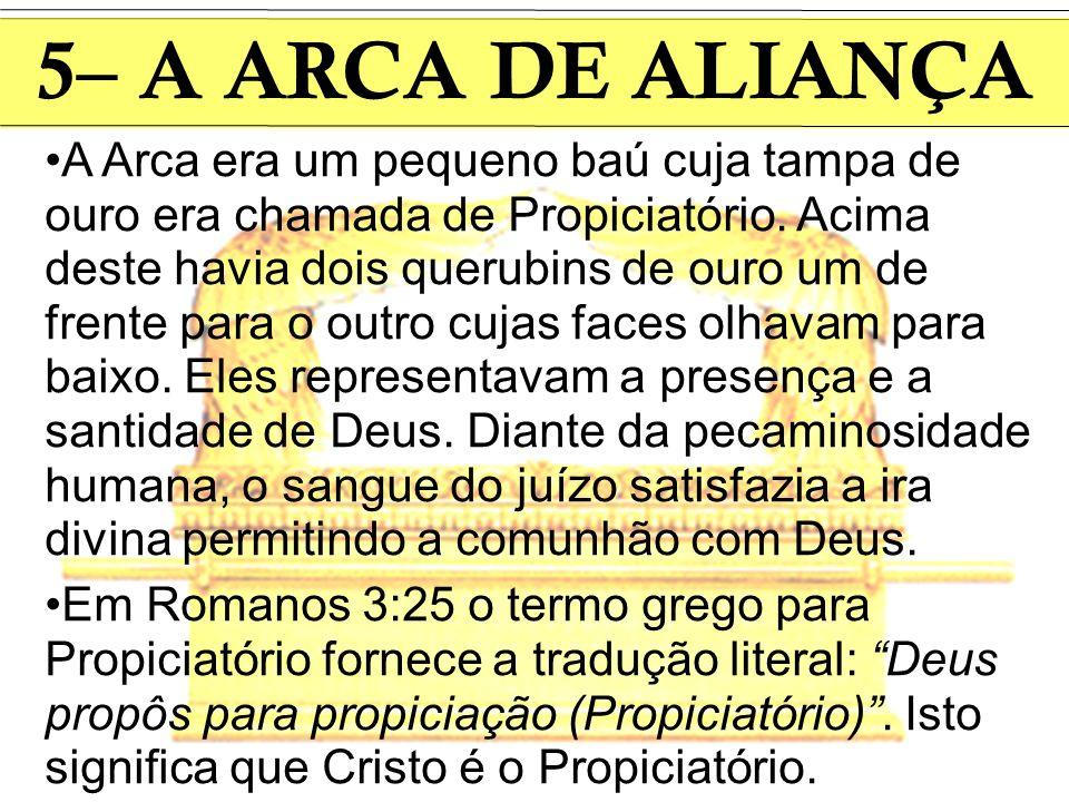 5– A ARCA DE ALIANÇA A Arca era um pequeno baú cuja tampa de ouro era chamada de Propiciatório. Acima deste havia dois querubins de ouro um de frente