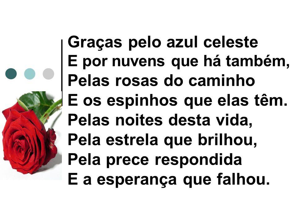 Graças pelo azul celeste E por nuvens que há também, Pelas rosas do caminho E os espinhos que elas têm. Pelas noites desta vida, Pela estrela que bril