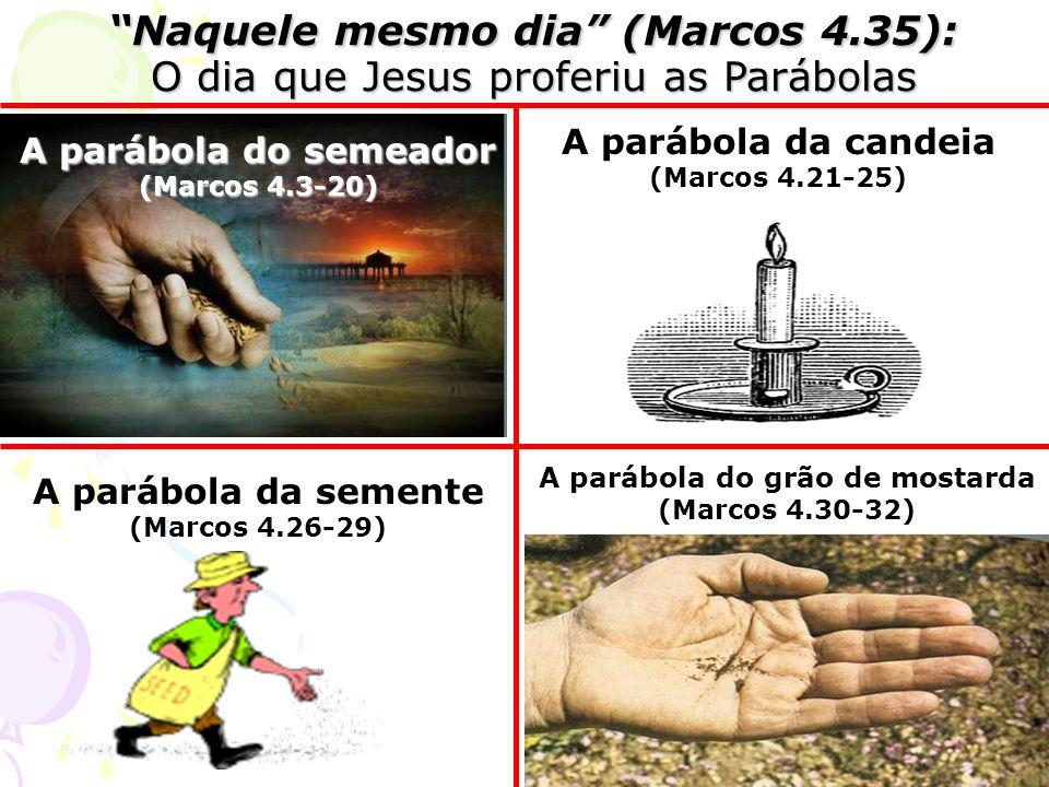 A parábola da candeia (Marcos 4.21-25) A parábola da semente (Marcos 4.26-29) A parábola do semeador (Marcos 4.3-20) A parábola do grão de mostarda (Marcos 4.30-32) Naquele mesmo dia (Marcos 4.35): O dia que Jesus proferiu as Parábolas