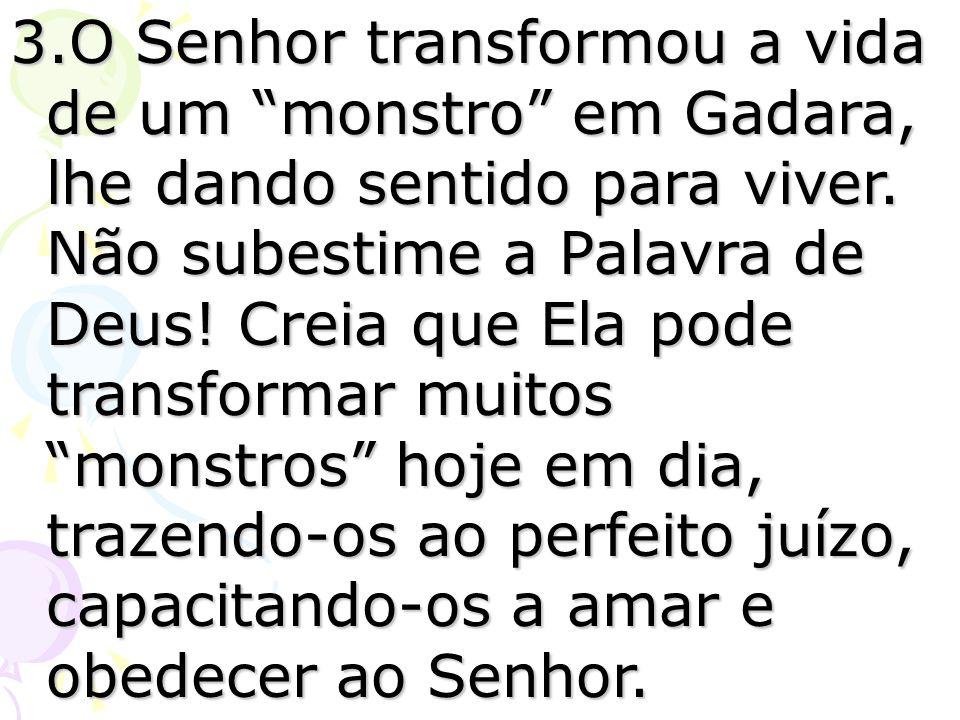 3.O Senhor transformou a vida de um monstro em Gadara, lhe dando sentido para viver.