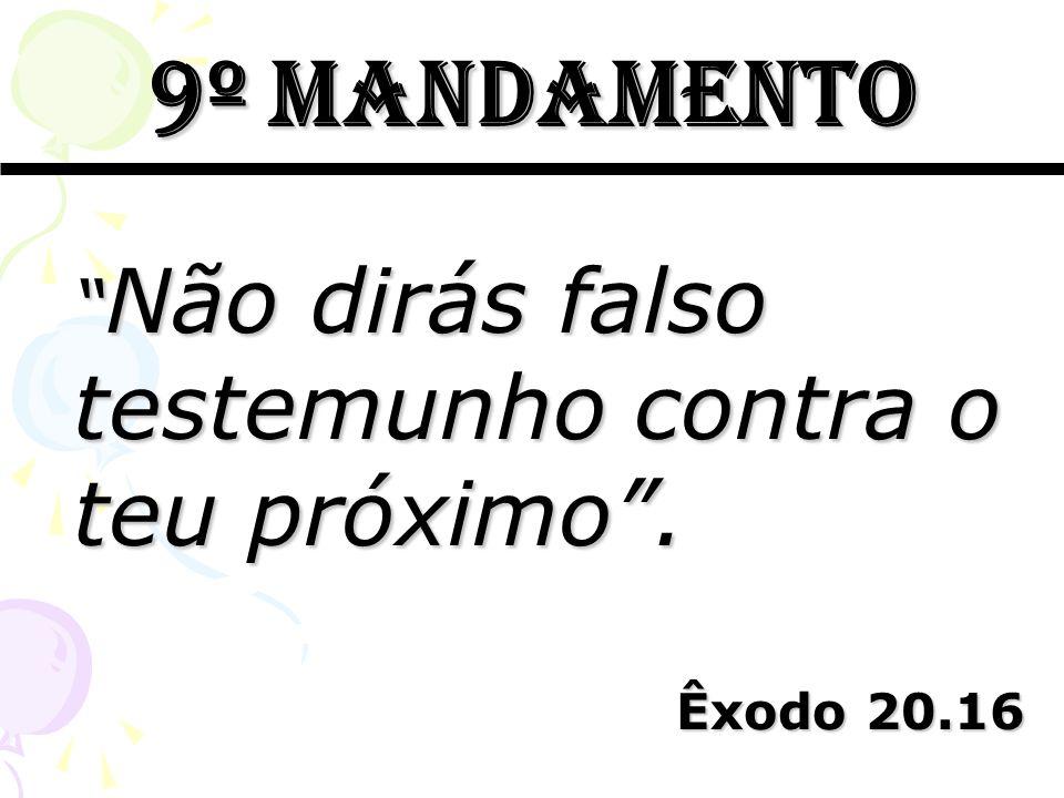 9º mandamento Não dirás falso testemunho contra o teu próximo. Não dirás falso testemunho contra o teu próximo. Êxodo 20.16