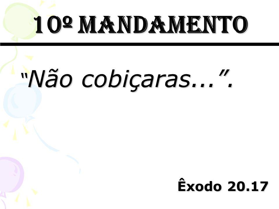 10º mandamento Não cobiçaras.... Não cobiçaras.... Êxodo 20.17