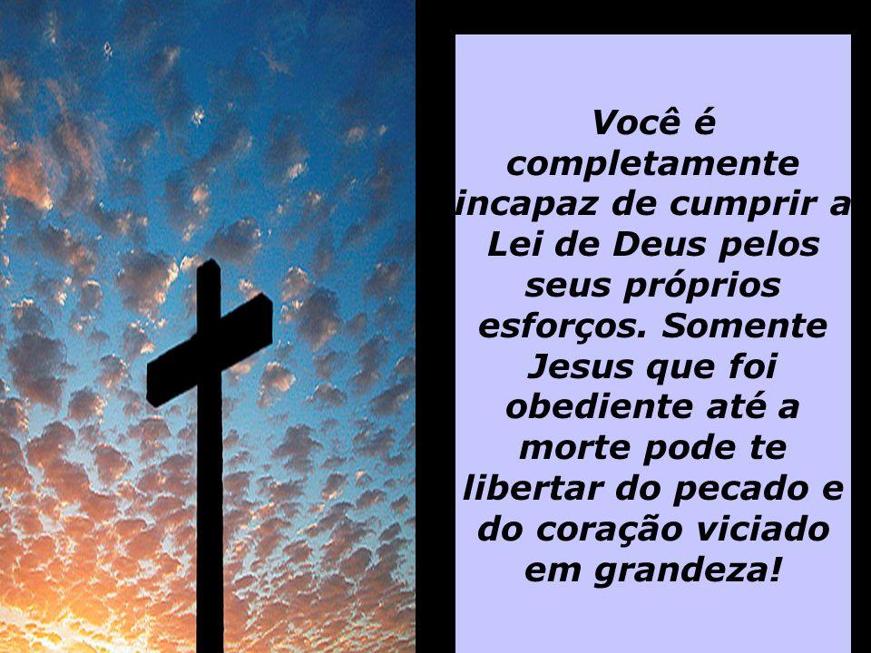Você é completamente incapaz de cumprir a Lei de Deus pelos seus próprios esforços. Somente Jesus que foi obediente até a morte pode te libertar do pe