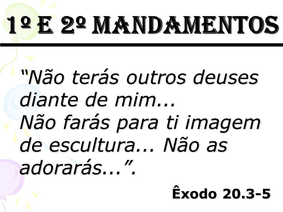 1º e 2º mandamentos Não terás outros deuses diante de mim... Não farás para ti imagem de escultura... Não as adorarás.... Êxodo 20.3-5