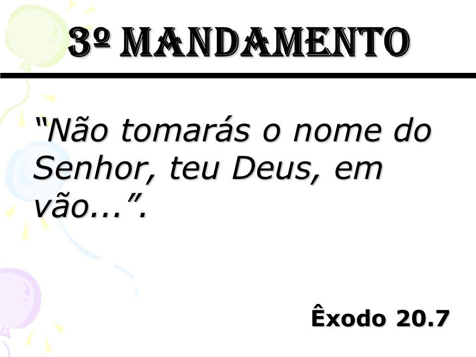 3º mandamento Não tomarás o nome do Senhor, teu Deus, em vão.... Êxodo 20.7