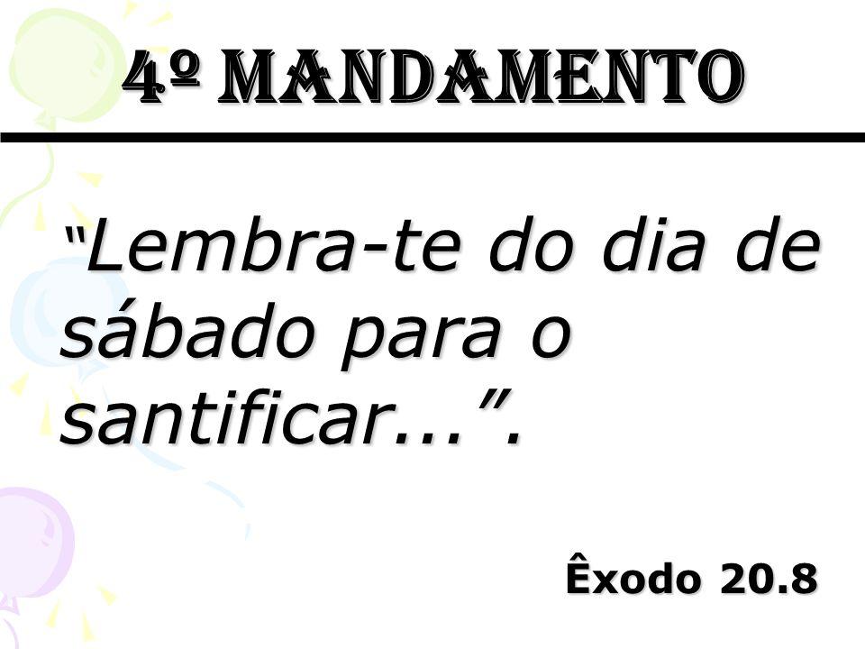 4º mandamento Lembra-te do dia de sábado para o santificar.... Lembra-te do dia de sábado para o santificar.... Êxodo 20.8