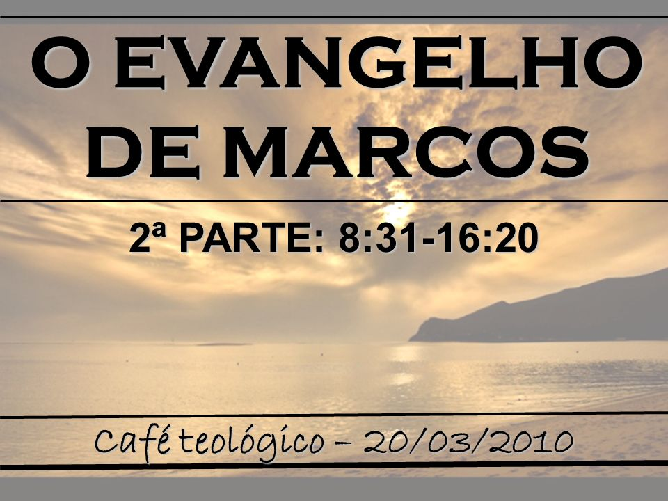 O EVANGELHO DE MARCOS Café teológico – 20/03/2010 2ª PARTE: 8:31-16:20