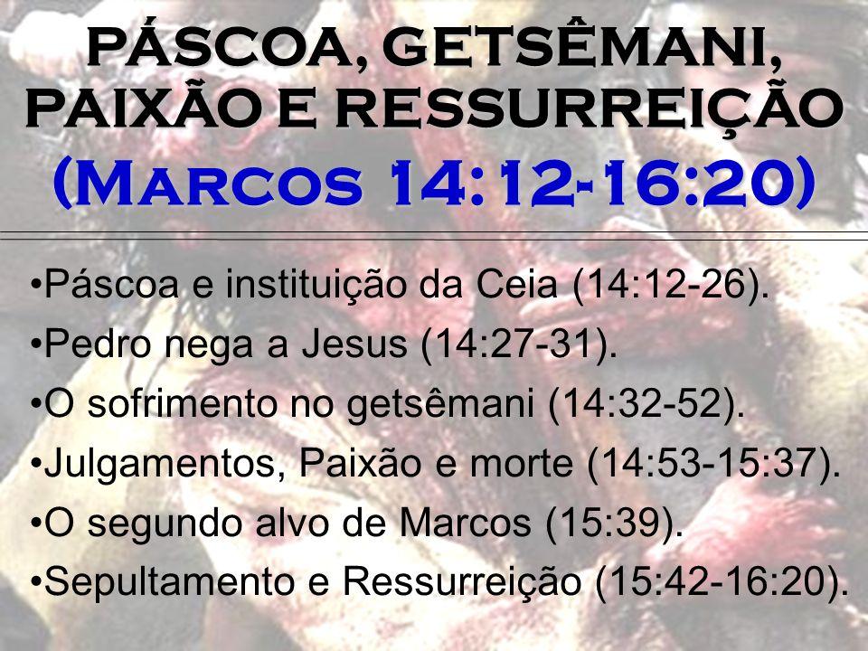 PÁSCOA, GETSÊMANI, PAIXÃO E RESSURREIÇÃO (Marcos 14:12-16:20) Páscoa e instituição da Ceia (14:12-26). Pedro nega a Jesus (14:27-31). O sofrimento no
