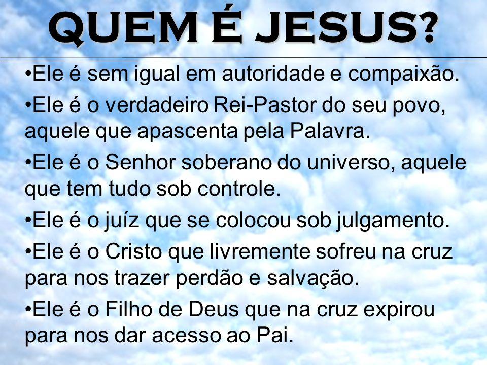 QUEM É JESUS? Ele é sem igual em autoridade e compaixão. Ele é o verdadeiro Rei-Pastor do seu povo, aquele que apascenta pela Palavra. Ele é o Senhor