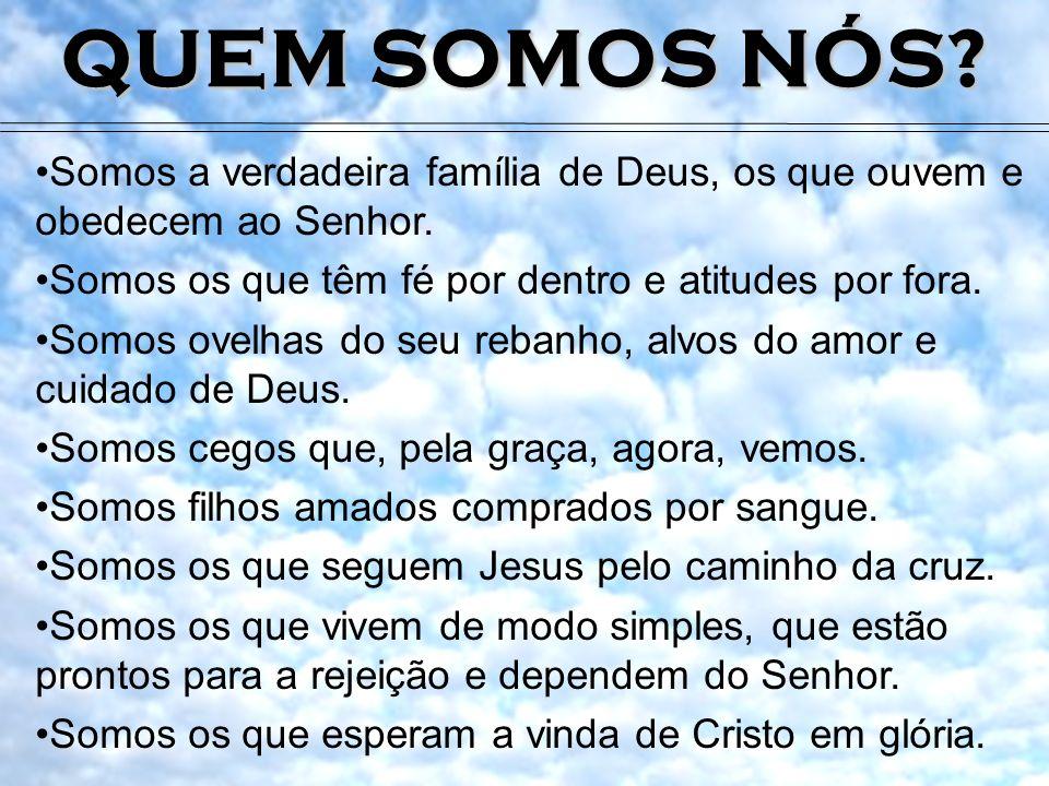 QUEM SOMOS NÓS? Somos a verdadeira família de Deus, os que ouvem e obedecem ao Senhor. Somos os que têm fé por dentro e atitudes por fora. Somos ovelh