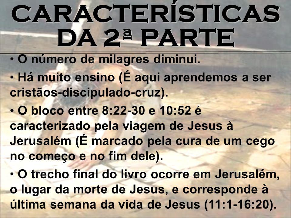 CARACTERÍSTICAS DA 2ª PARTE O número de milagres diminui. Há muito ensino (É aqui aprendemos a ser cristãos-discipulado-cruz). O bloco entre 8:22-30 e