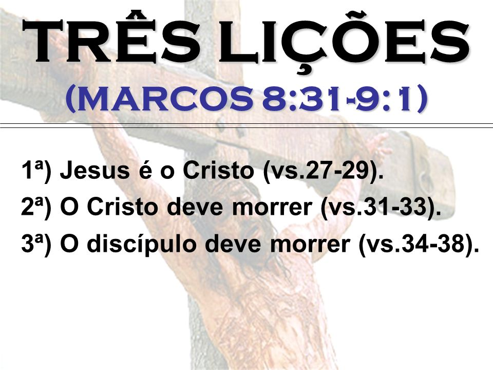 TRÊS LIÇÕES (MARCOS 8:31-9:1) 1ª) Jesus é o Cristo (vs.27-29). 2ª) O Cristo deve morrer (vs.31-33). 3ª) O discípulo deve morrer (vs.34-38).