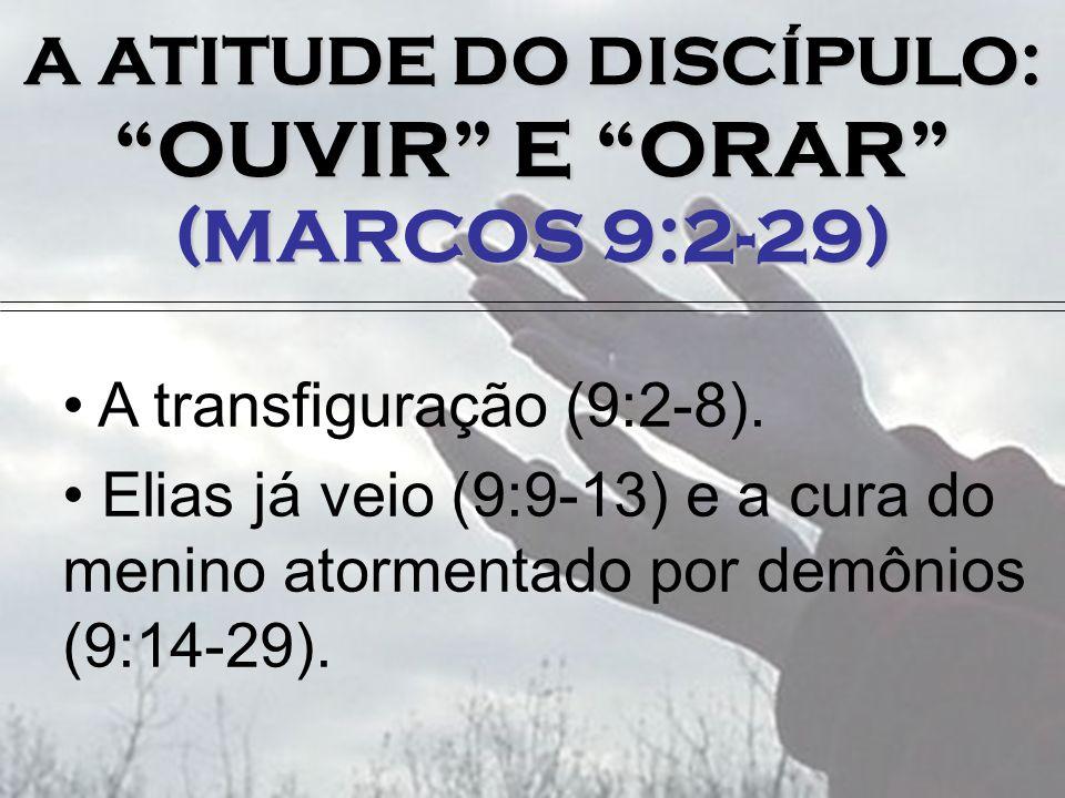 A ATITUDE DO DISCÍPULO: OUVIR E ORAR (MARCOS 9:2-29) A transfiguração (9:2-8). Elias já veio (9:9-13) e a cura do menino atormentado por demônios (9:1