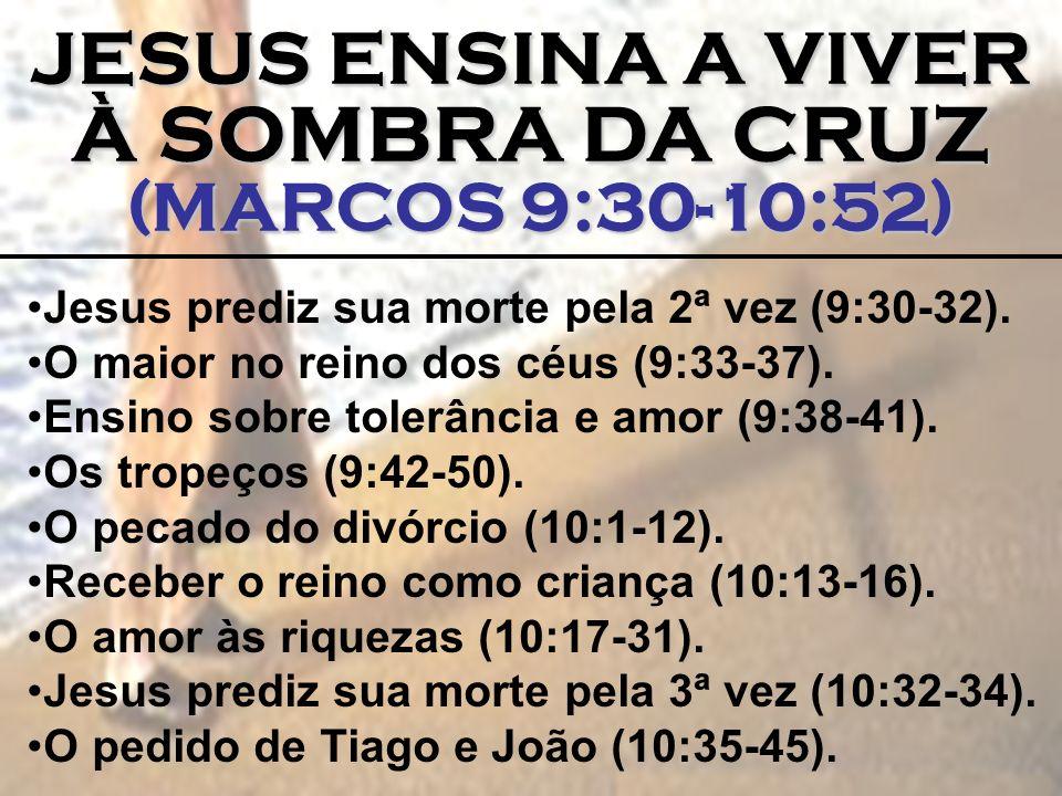JESUS ENSINA A VIVER À SOMBRA DA CRUZ (MARCOS 9:30-10:52) (MARCOS 9:30-10:52) Jesus prediz sua morte pela 2ª vez (9:30-32). O maior no reino dos céus