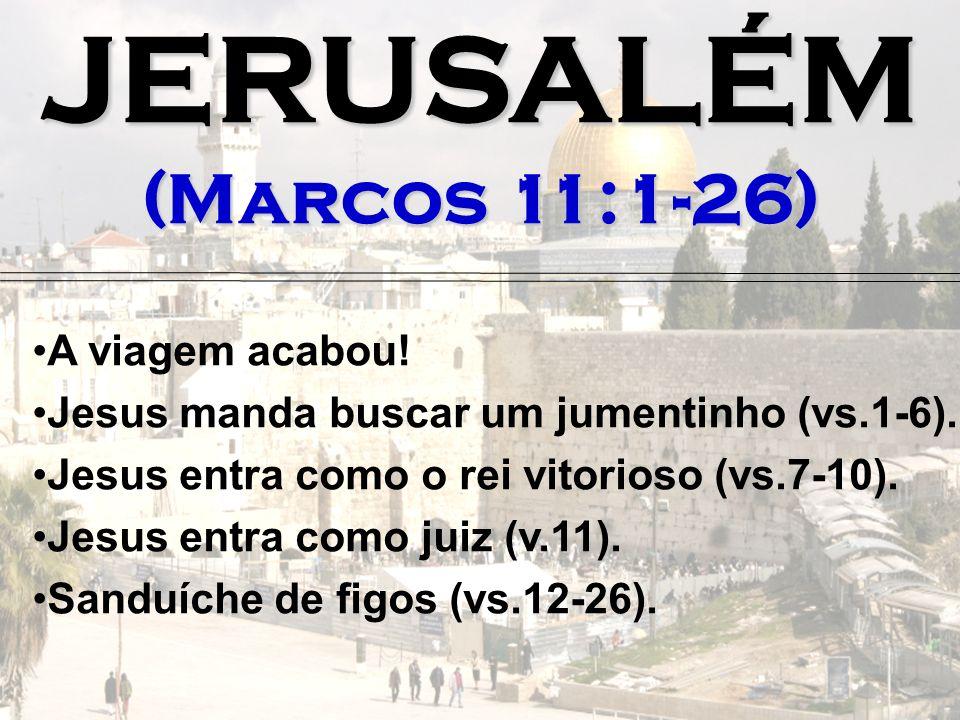 JERUSALÉM (Marcos 11:1-26) A viagem acabou! Jesus manda buscar um jumentinho (vs.1-6). Jesus entra como o rei vitorioso (vs.7-10). Jesus entra como ju