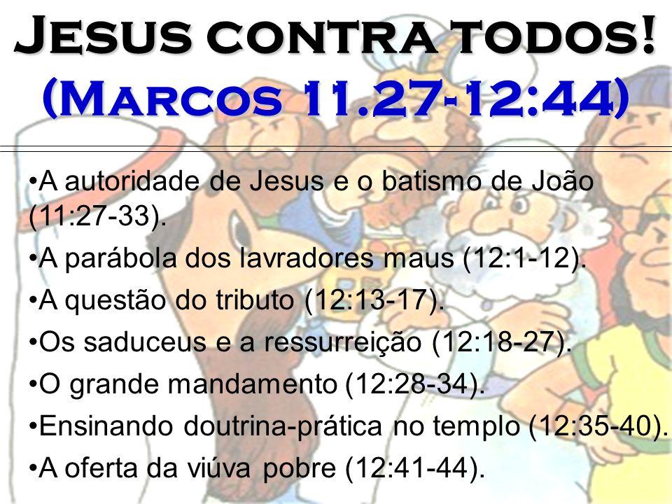Jesus contra todos! (Marcos 11.27-12:44) A autoridade de Jesus e o batismo de João (11:27-33). A parábola dos lavradores maus (12:1-12). A questão do