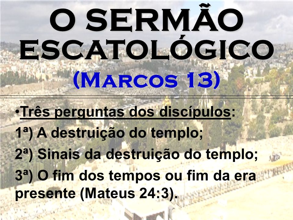 O SERMÃO ESCATOLÓGICO (Marcos 13) Três perguntas dos discípulos: 1ª) A destruição do templo; 2ª) Sinais da destruição do templo; 3ª) O fim dos tempos ou fim da era presente (Mateus 24:3).