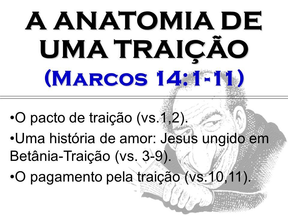 O pacto de traição (vs.1,2). Uma história de amor: Jesus ungido em Betânia-Traição (vs. 3-9). O pagamento pela traição (vs.10,11). A ANATOMIA DE UMA T