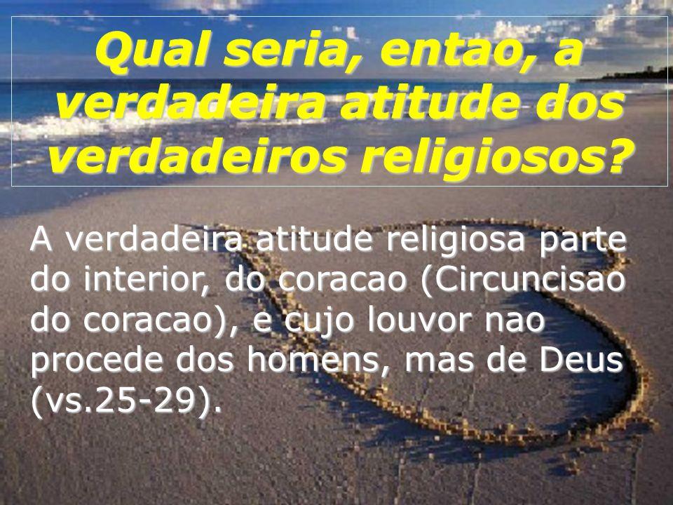 A verdadeira atitude religiosa parte do interior, do coracao (Circuncisao do coracao), e cujo louvor nao procede dos homens, mas de Deus (vs.25-29).