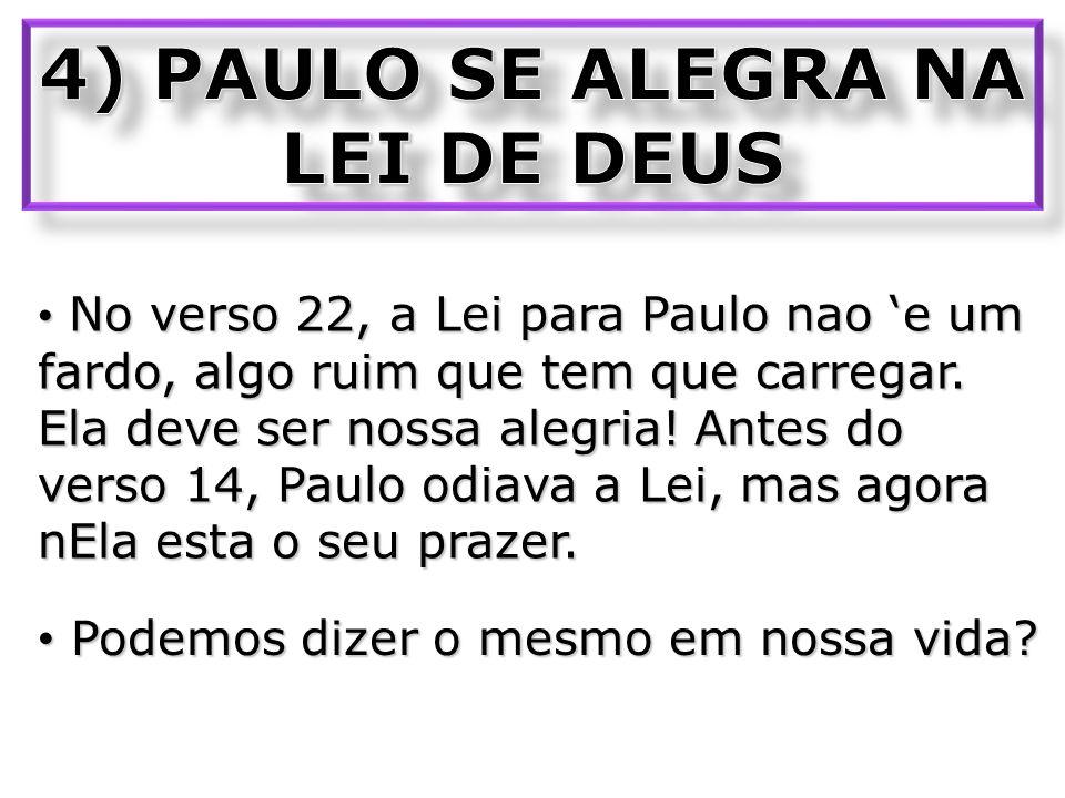 No verso 22, a Lei para Paulo nao e um fardo, algo ruim que tem que carregar. Ela deve ser nossa alegria! Antes do verso 14, Paulo odiava a Lei, mas a