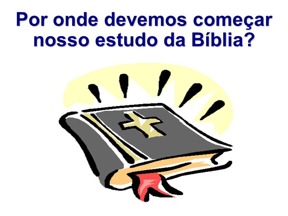Por onde devemos começar nosso estudo da Bíblia?