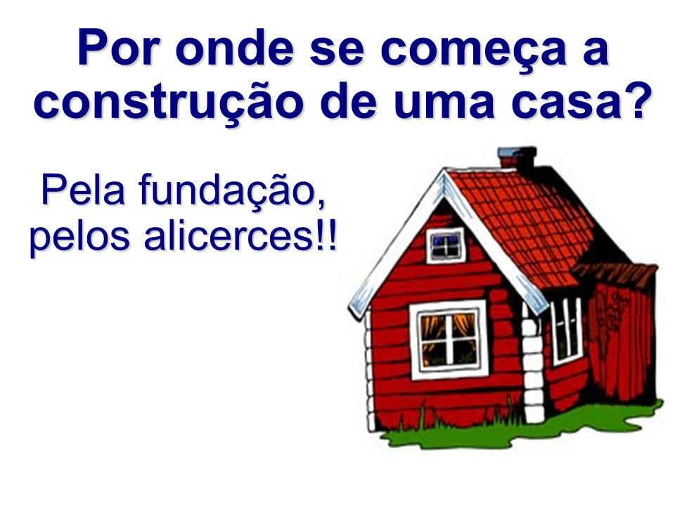 Por onde se começa a construção de uma casa? Pela fundação, pelos alicerces!!
