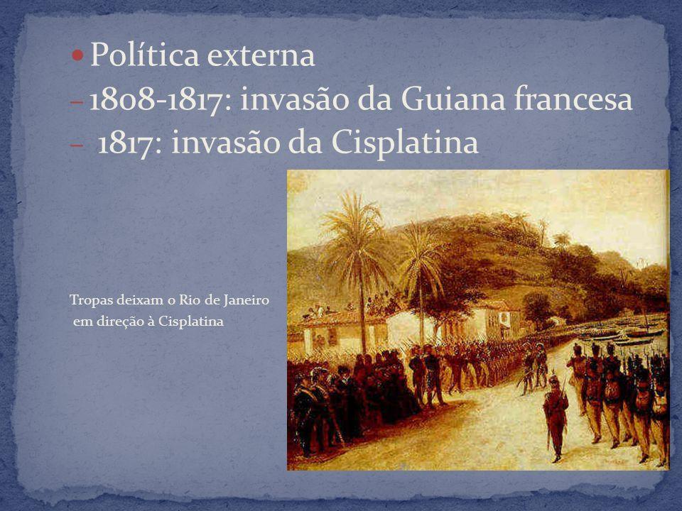Política externa – 1808-1817: invasão da Guiana francesa – 1817: invasão da Cisplatina Tropas deixam o Rio de Janeiro em direção à Cisplatina