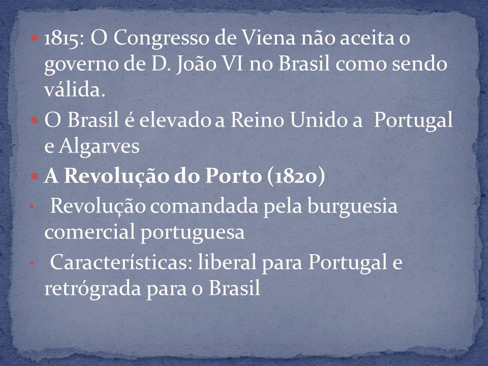 1815: O Congresso de Viena não aceita o governo de D. João VI no Brasil como sendo válida. O Brasil é elevado a Reino Unido a Portugal e Algarves A Re