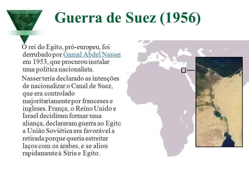 Guerra de Suez (1956) O rei do Egito, pró-europeu, foi derrubado por Gamal Abdel Nasser em 1953, que procurou instalar uma política nacionalista.Gamal