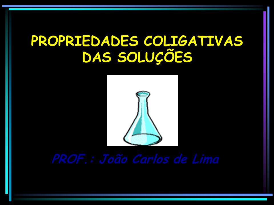 PROPRIEDADES COLIGATIVAS DAS SOLUÇÕES PROF.: João Carlos de Lima