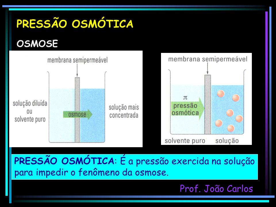 PRESSÃO OSMÓTICA OSMOSE PRESSÃO OSMÓTICA: É a pressão exercida na solução para impedir o fenômeno da osmose. Prof. João Carlos