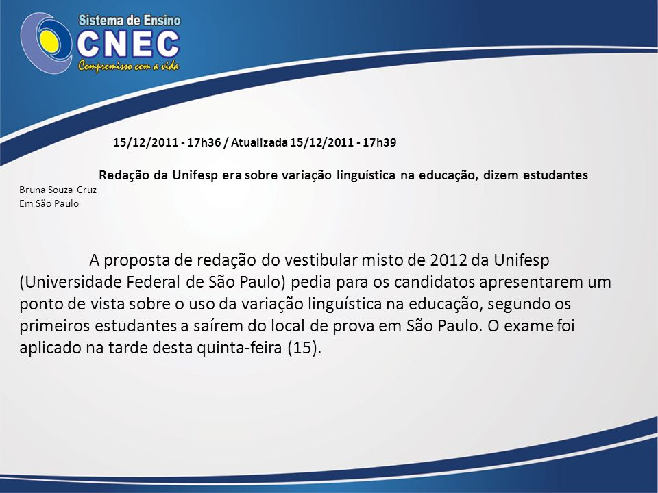 15/12/2011 - 17h36 / Atualizada 15/12/2011 - 17h39 Redação da Unifesp era sobre variação linguística na educação, dizem estudantes Bruna Souza Cruz Em
