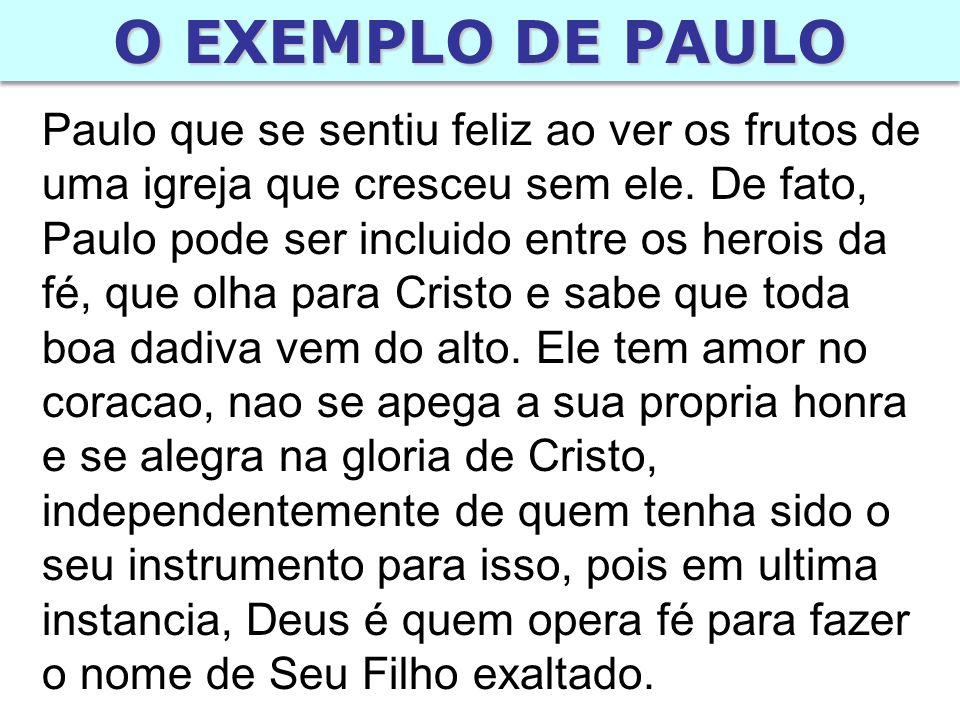 O EXEMPLO DE PAULO Paulo que se sentiu feliz ao ver os frutos de uma igreja que cresceu sem ele.