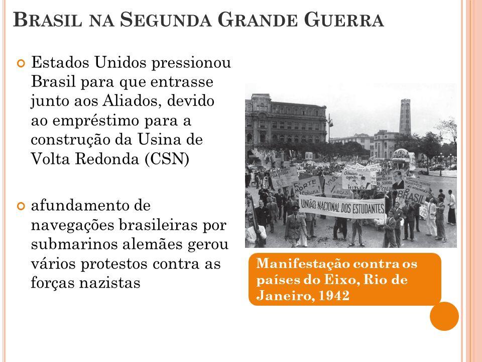 B RASIL NA S EGUNDA G RANDE G UERRA Manifestação contra os países do Eixo, Rio de Janeiro, 1942 Estados Unidos pressionou Brasil para que entrasse jun