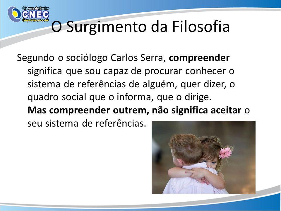 O Surgimento da Filosofia Segundo o sociólogo Carlos Serra, compreender significa que sou capaz de procurar conhecer o sistema de referências de alguém, quer dizer, o quadro social que o informa, que o dirige.