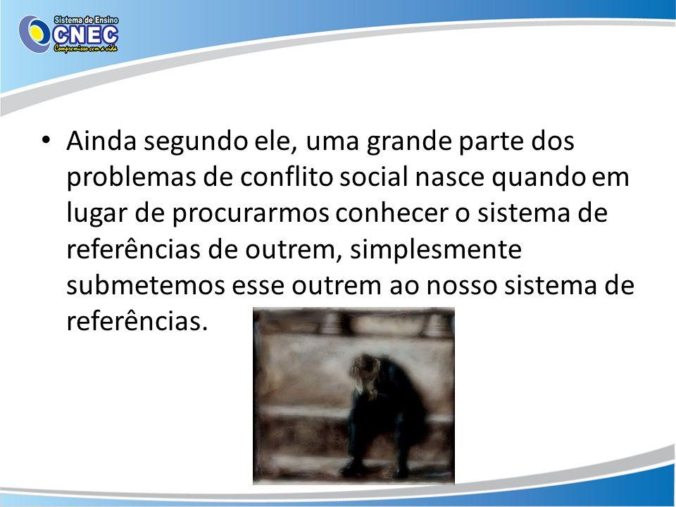 Ainda segundo ele, uma grande parte dos problemas de conflito social nasce quando em lugar de procurarmos conhecer o sistema de referências de outrem,