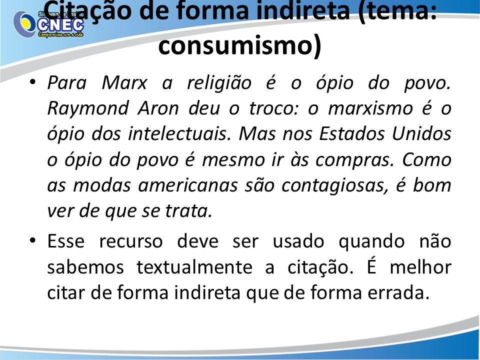 Citação de forma indireta (tema: consumismo) Para Marx a religião é o ópio do povo. Raymond Aron deu o troco: o marxismo é o ópio dos intelectuais. Ma