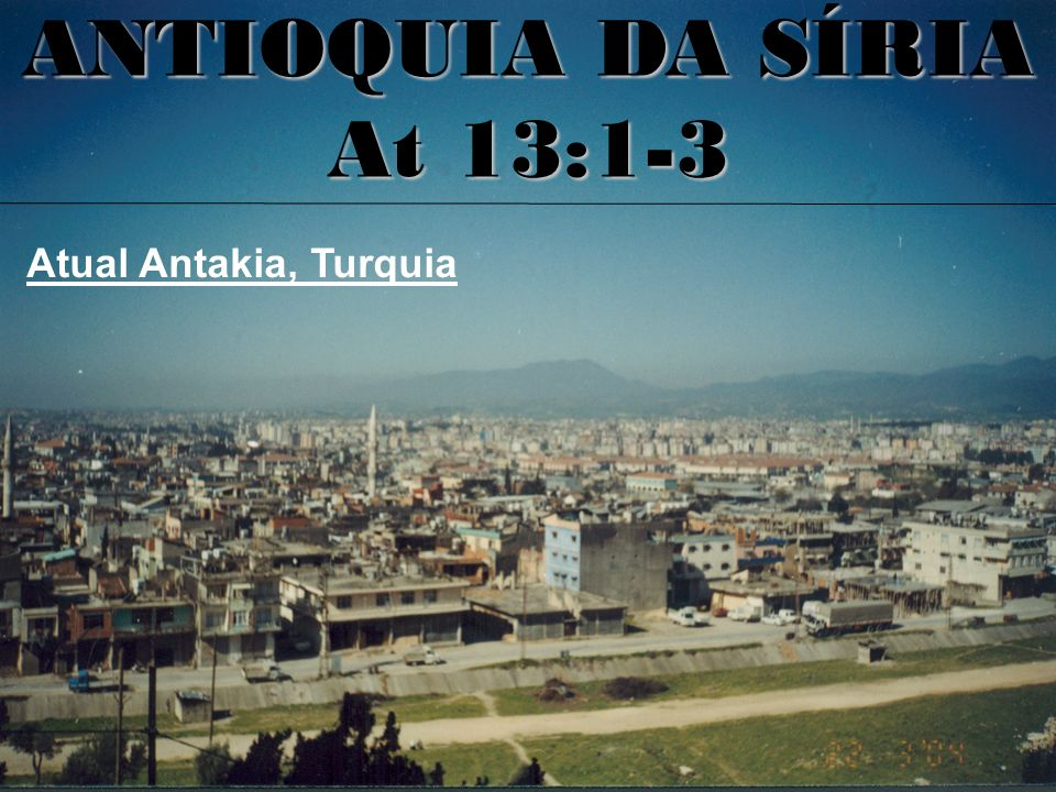 Atual Antakia, Turquia ANTIOQUIA DA SÍRIA At 13:1-3
