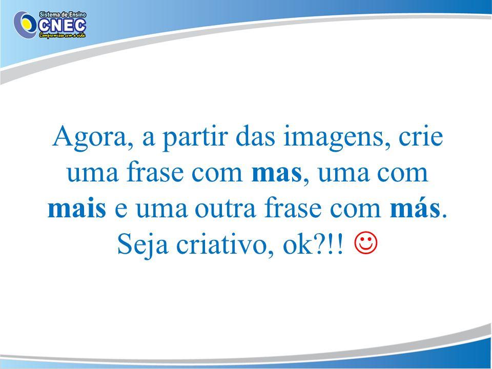 Agora, a partir das imagens, crie uma frase com mas, uma com mais e uma outra frase com más. Seja criativo, ok?!!