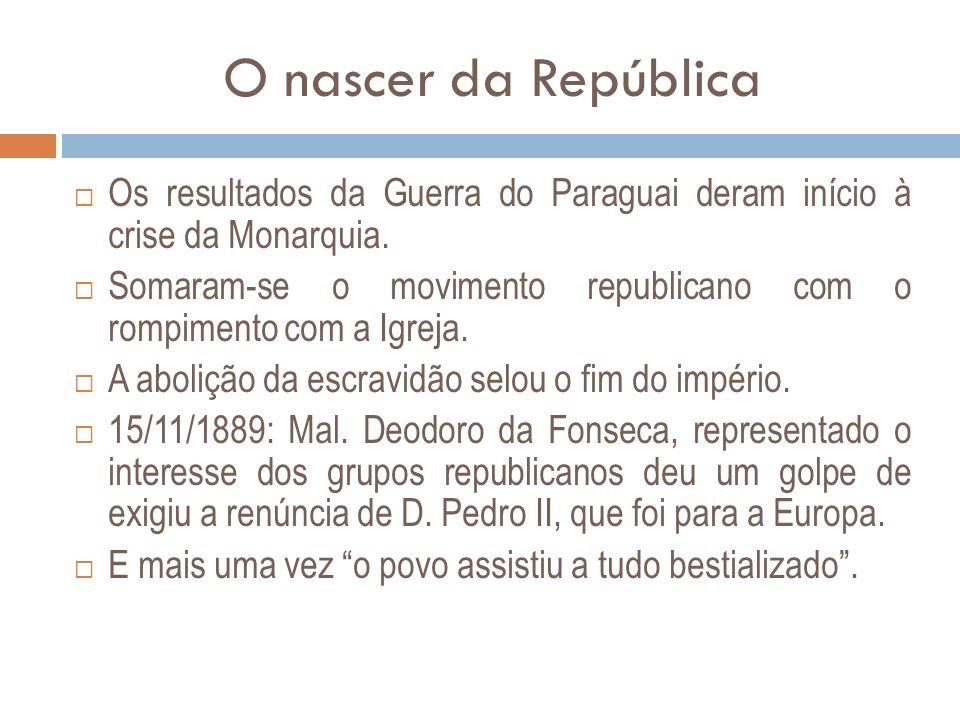 O nascer da República Os resultados da Guerra do Paraguai deram início à crise da Monarquia. Somaram-se o movimento republicano com o rompimento com a