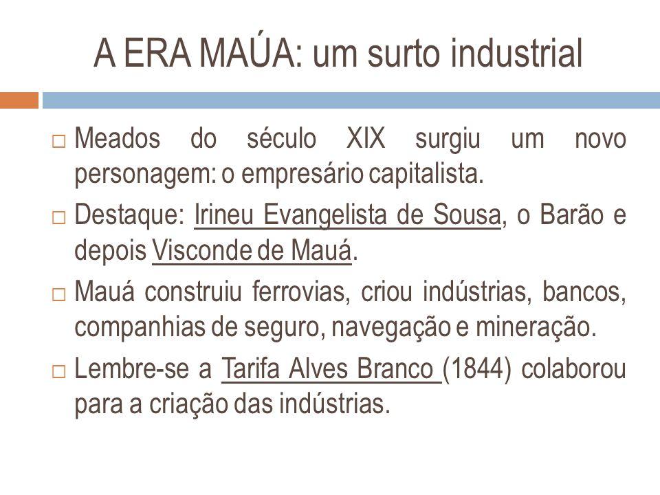 A ERA MAÚA: um surto industrial Meados do século XIX surgiu um novo personagem: o empresário capitalista. Destaque: Irineu Evangelista de Sousa, o Bar
