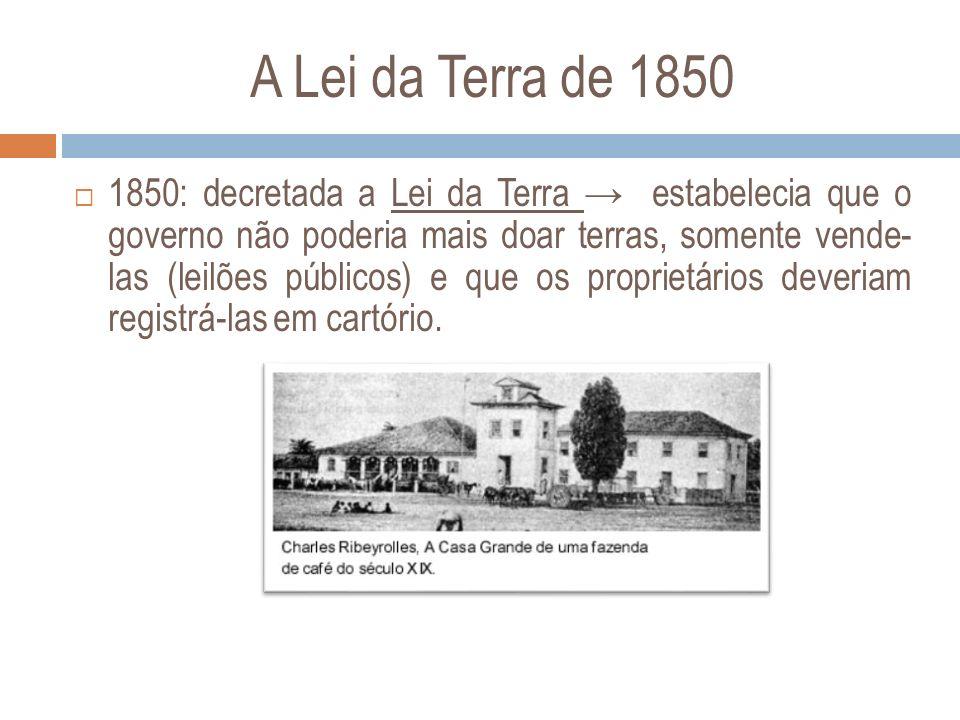 A Lei da Terra de 1850 1850: decretada a Lei da Terra estabelecia que o governo não poderia mais doar terras, somente vende- las (leilões públicos) e