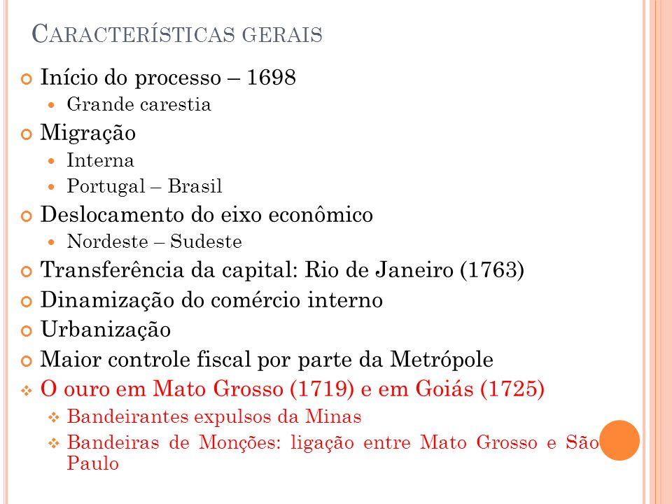 C ARACTERÍSTICAS GERAIS Início do processo – 1698 Grande carestia Migração Interna Portugal – Brasil Deslocamento do eixo econômico Nordeste – Sudeste