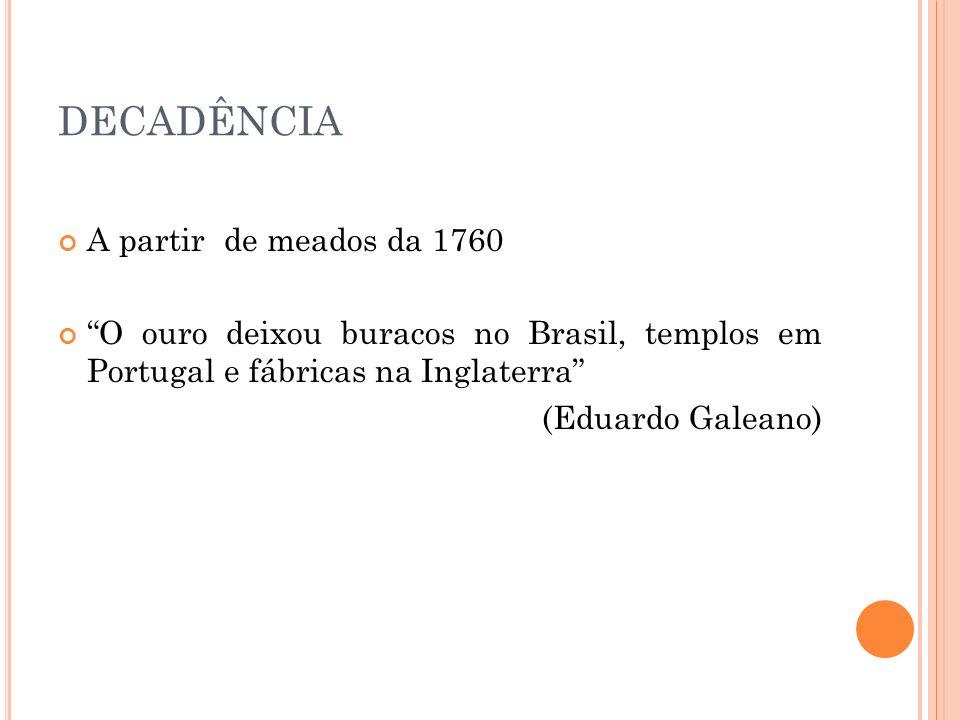 DECADÊNCIA A partir de meados da 1760 O ouro deixou buracos no Brasil, templos em Portugal e fábricas na Inglaterra (Eduardo Galeano)