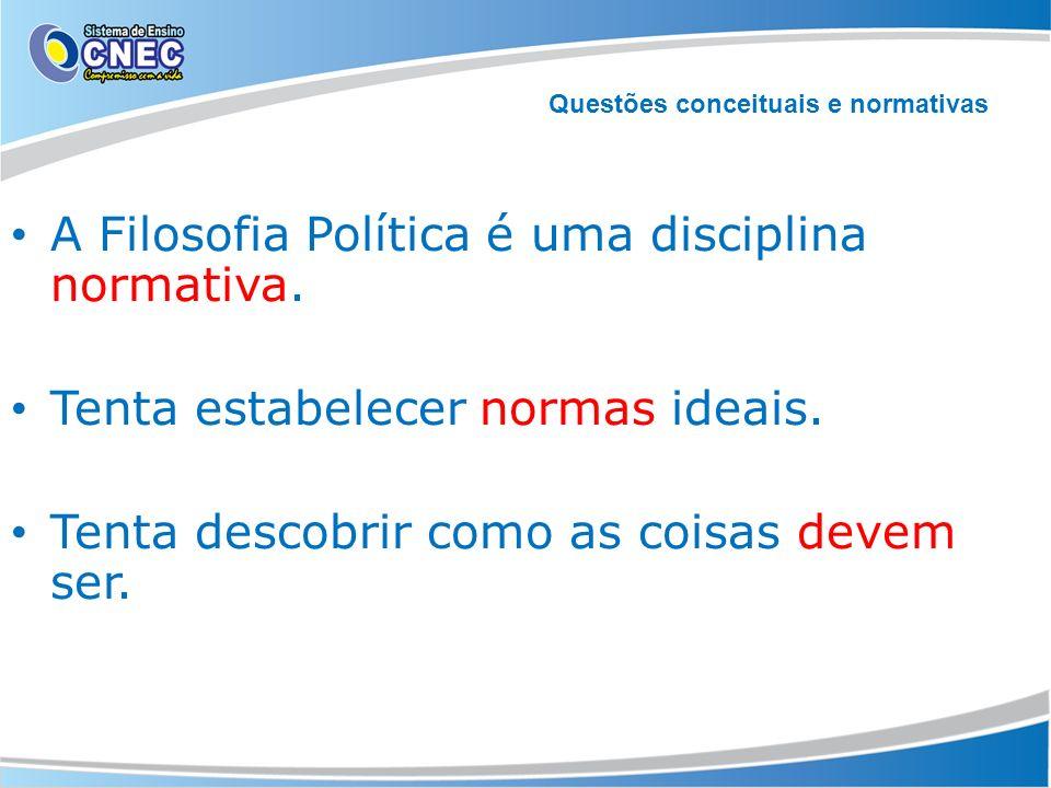 A Filosofia Política é uma disciplina normativa. Tenta estabelecer normas ideais. Tenta descobrir como as coisas devem ser. Questões conceituais e nor