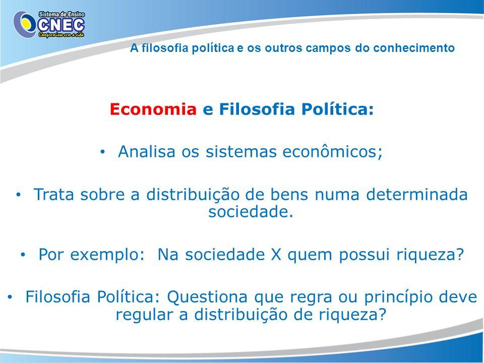 Economia e Filosofia Política: Analisa os sistemas econômicos; Trata sobre a distribuição de bens numa determinada sociedade. Por exemplo: Na sociedad
